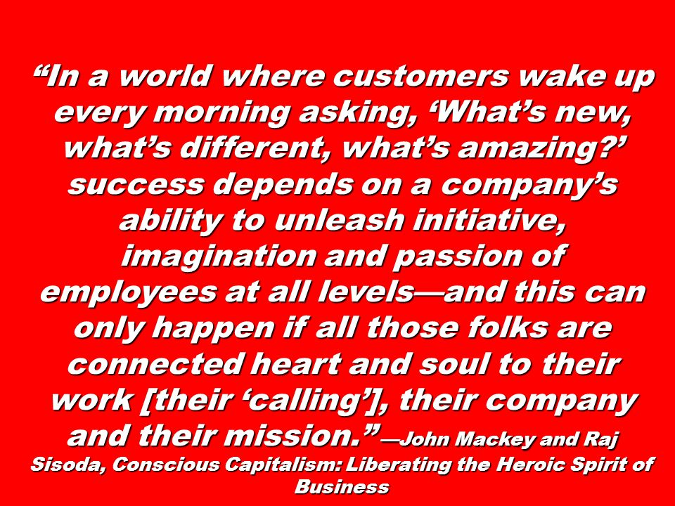 In a world where customers wake up every morning asking, 'What's new, what's different, what's amazing ' success depends on a company's ability to unleash initiative, imagination and passion of employees at all levels—and this can only happen if all those folks are connected heart and soul to their work [their 'calling'], their company and their mission. —John Mackey and Raj Sisoda, Conscious Capitalism: Liberating the Heroic Spirit of Business